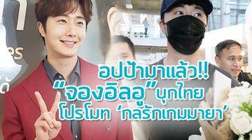 อปป้ามาแล้ว!! จองอิลอู บุกไทย พร้อมเดินสายโปรโมท ซีรี่ส์ กลรักเกมมายา