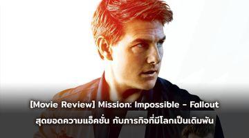 [Movie Review] Mission: Impossible - Fallout สุดยอดความแอ็คชั่น กับภารกิจที่มีโลกทั้งใบเป็นเดิมพัน