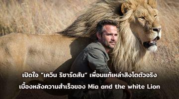 """มิตรภาพที่คนดูตกหลุมรัก! เปิดใจ """"เควิน ริชาร์ดสัน"""" เพื่อนแท้เหล่าสิงโตตัวจริง เบื้องหลังความสำเร็จของ Mia and the white Lion"""