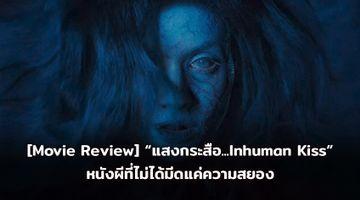 "[Movie Review] ""แสงกระสือ...Inhuman Kiss"" หนังผีที่ไม่ได้มีดีที่ความสยอง"