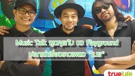 (Music Talk) วง Playground กับเรื่องเล่าของ เนย ซิงเกิ้ลใหม่และบ้านหลังใหม่