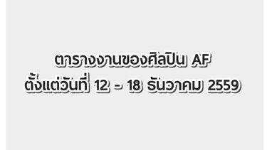 ตารางงานของศิลปิน AF ตั้งแต่วันที่ 12 - 18 ธันวาคม 2559