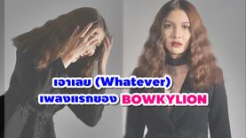 รักเลย! เอาเลย (Whatever) เพลงแรกของ BOWKYLION โบกี้ the voice เพลงรักประชดประชัน