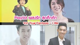 จัดให้หนัก! Playlist เพลงรัก สุดคึกคัก จาก True Fantasia - I AM