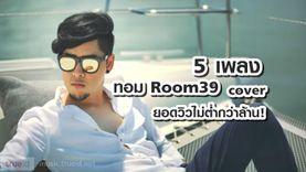 5 เพลง ที่ ทอม Room 39 ร้อง Cover ยอดวิวไม่ต่ำกว่าล้าน!