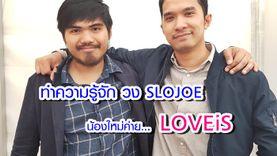 ทำความรู้จัก 2 หนุ่ม SLOJOE น้องใหม่ค่าย LOVEiS (มีคลิป)