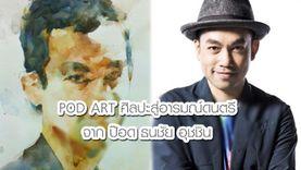 POD ART ศิลปะสู่อารมณ์ดนตรีจาก ป๊อด ธนชัย อุชชิน