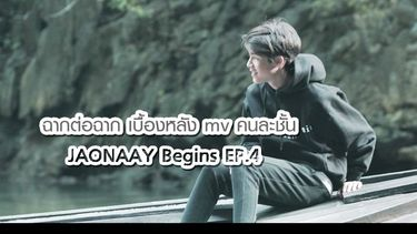 JAONAAY Begins EP.4 กว่าจะเป็น เอ็มวี คนละชั้น วันนี้ เจ้านาย มาเล่าให้ฟัง ฉากต่อฉาก