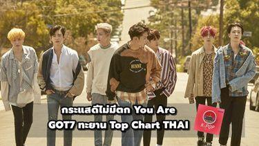 กระแสดีไม่มีตก You Are ซิงเกิ้ลล่าสุดของ GOT7 ทะยาน Top Chart ในไทย