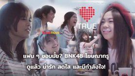 แฟน ๆ ชอบมั้ย? BNK48 โฆษณา true ดูแล้ว น่ารัก สดใส และมีกำลังใจ! ซีนไหน โดนใจคุณ