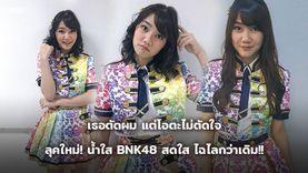 น้ำใส BNK48 ลุคใหม่! สดใส ไฉไลกว่าเดิม!! ถึงเธอจะตัดผม แต่โอตะไม่ตัดใจ!!
