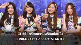 5 วิธี เตรียมความพร้อมก่อนไปดูคอนเสิร์ต BNK48 1st Concert STARTO คอนเสิร์ตเต็มรูปแบบครั้งแ