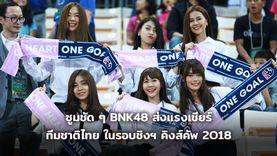 ซูมชัด ๆ BNK48 ส่งแรงเชียร์ทีมชาติไทย ในรอบชิงฯ คิงส์คัพ 2018