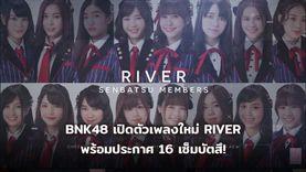 BNK48 เปิดตัวเพลงใหม่ RIVER พร้อมประกาศ 16 เซ็มบัตสึ! อร เซ็นเตอร์สุดสตรอง! เปี่ยม น้ำใส ต