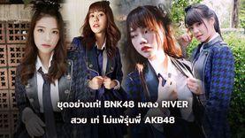 ชุดอย่างเท่! BNK48 ชุด RIVER สวย เท่ ไม่แพ้รุ่นพี่ AKB48
