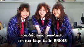 โอตะควรฟัง! เนย ไข่มุก มิวสิค BNK48 พูดถึงแฟนคลับอย่างสุดซึ้ง (คลิป)