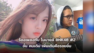 ร้องเพลงกับ โมบายล์ BNK48 ภาค 2 พี่อั้น คนเดิม เพิ่มเติมคือรอยยิ้มกว้าง