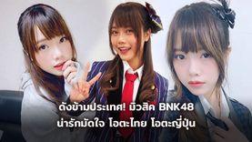 ดังข้ามประเทศ! มิวสิค BNK48 น่ารักมัดใจ โอตะไทย โอตะญี่ปุ่น