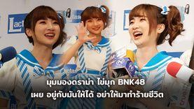 ไข่มุก BNK48 มองดราม่าเป็นเรื่องขำ อยู่กับมันให้ได้ อย่าให้ทำร้ายชีวิต