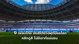 ขอเพลงไทยมีที่ยืนบ้าง! 9 เพลงไทย มันส์ได้ช่วงฟุตบอลโลก คลิกดูสิ ไม่มีเอาท์แน่นอน (มีคลิป)