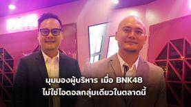 มุมมองผู้บริหาร คุณต้อม คุณจ๊อบ เมื่อ BNK48 ไม่ใช่ไอดอลกลุ่มเดียวในตลาด IDOL (มีคลิป)