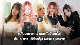 กลับมาแจกความสดใสกันอีกครั้ง กับ Rose Quartz เกิร์ลกรุ๊ป 3 สัญชาติ ไทย เกาหลี เมียนมา (มีคลิป)