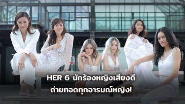6 นักร้องหญิงเสียงดี โปรเจกต์ HER ตัวแทนทุกอารมณ์หญิง ได้อย่างตรงใจ!