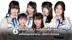 6 สาว BNK48 รุ่น 1 ที่ยังไม่ติดเซ็มฯ เพลงหลัก แต่ไม่หยุดฝันและความพยายาม