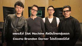 เผยแล้ว! Slot Machine ศิลปินไทยกลุ่มแรก ร่วมงาน Brandon Darner โปรดิวเซอร์ระดับอินเตอร์