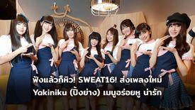 ฟังแล้วหิว! SWEAT16 ส่งเพลงใหม่ Yakiniku ปิ้งย่าง พร้อมสปอยด์ท่าเต้น ที่แรก! (มีคลิป)