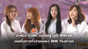น้ำหนึ่ง มิวสิค เจนนิษฐ์ ปูเป้ BNK48 เผยถึงการทำงานเพลง BNK Festival (มีคลิป)