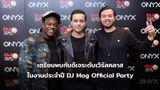 เตรียมพบกับดีเจระดับเวิร์ลคลาส ONYX & DJ Mag presents DJ Mag Official Party