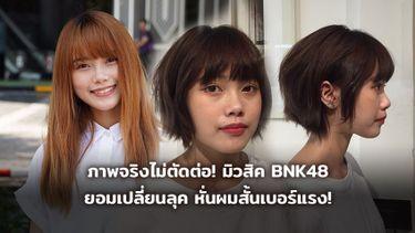 ภาพจริงไม่ตัดต่อ! มิวสิค BNK48 หั่นผมสั้น เปลี่ยนลุค!