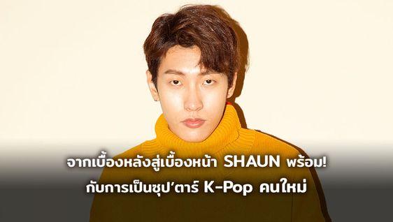 จากเบื้องหลังสู่เบื้องหน้า SHAUN พร้อมแล้ว กับการเป็นซูเปอร์สตาร์ K-Pop คนใหม่