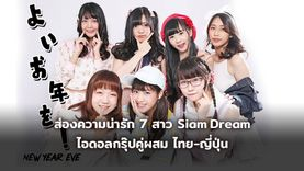 ส่องความน่ารัก 7 สาว Siam Dream ไอดอลกรุ๊ปคู่ผสม น่ารักสไตล์ไทย-ญี่ปุ่น