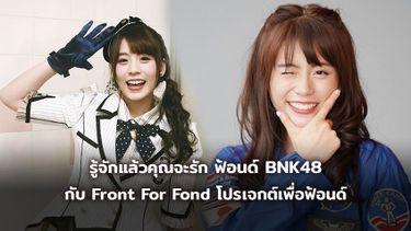 รู้จักแล้วคุณจะรัก ฟ้อนด์ BNK48 กับ Front For Fond โปรเจกต์จากใจแฟนคลับ