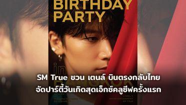 SM True ชวน เตนล์ NCT - WayV บินตรงกลับไทย จัดปาร์ตี้วันเกิดสุดเอ็กซ์คลูซีฟครั้งแรก