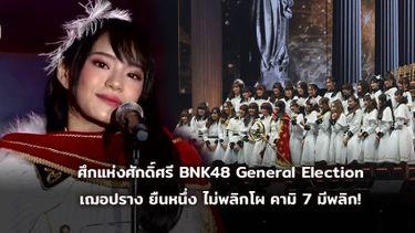 ศึกแห่งศักดิ์ศรี BNK48 General Election เฌอปราง ยืนหนึ่ง ไม่พลิกโผ แต่คามิ 7 มีพลิก!