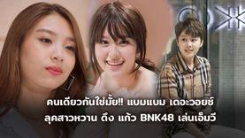 คนเดียวกันใช่มั้ย!! แบมแบม เดอะวอยซ์ จากสาวหล่อ สู่สาวหวาน ชวน แก้ว BNK48 เล่นเอ็มวี (มีคลิป)