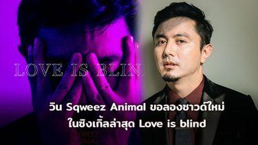 วิน Sqweez Animal ขอลองซาวด์ใหม่ ในซิงเกิ้ลล่าสุด Love is blind