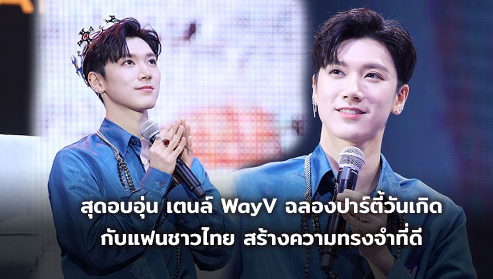 เตนล์ WayV ร่วมฉลองปาร์ตี้วันเกิดกับแฟนชาวไทย พร้อมสร้างความทรงจำที่ดี ในบรรยากาศสุดอบอุ่น