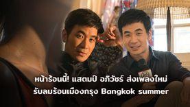 หน้าร้อนนี้! แสตมป์ อภิวัชร์ ส่งเพลงใหม่ Bangkok summer สวนทางเพลงรับลมร้อนทั่วโลก