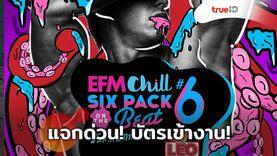 แจกด่วน!!! บัตร EFM Chill Six Pack on The Beat 6 มันส์ แตก ซิก