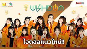 ไอดอลแนวใหม่! วง WISHDOM กลุ่มเด็กสาว ที่ใช้แนววิชาการและจิตอาสา เป็นคอนเซปต์วง!