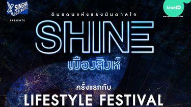 4 โซนสุดมันส์! ในงาน SHINE เมืองสิงห์ Lifestyle Festival ครั้งแรก ดินแดนแห่งแรงบันดาลใจ