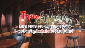 TrueSphere First Class Co-Working Space ตอบโจทย์ทุกไลฟ์สไตล์ของคนรุ่นใหม่