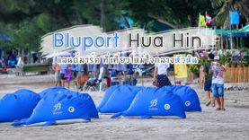Bluport Hua Hin แลนด์มาร์ค ที่เที่ยวใหม่ หัวหิน ยกรีสอร์ทชายทะเลระดับโลก มาไว้ในเมืองไทย