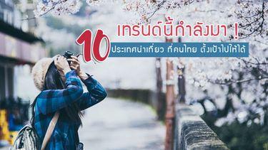 10 เมือง เทรนด์นี้กำลังมา ! ประเทศน่าเที่ยว ที่คนไทย ตั้งเป้าไปให้ได้ในปี 2017