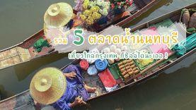 รวม 5 ตลาดน้ำนนทบุรี เที่ยวใกล้กรุงเทพ ก็ชิลล์ได้นะเออ !