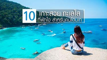 10 เกาะสวย ทะเลใส ที่พักใจ สำหรับคนโดนเท เมื่อใจมันเซทะเลคือจุดหมาย